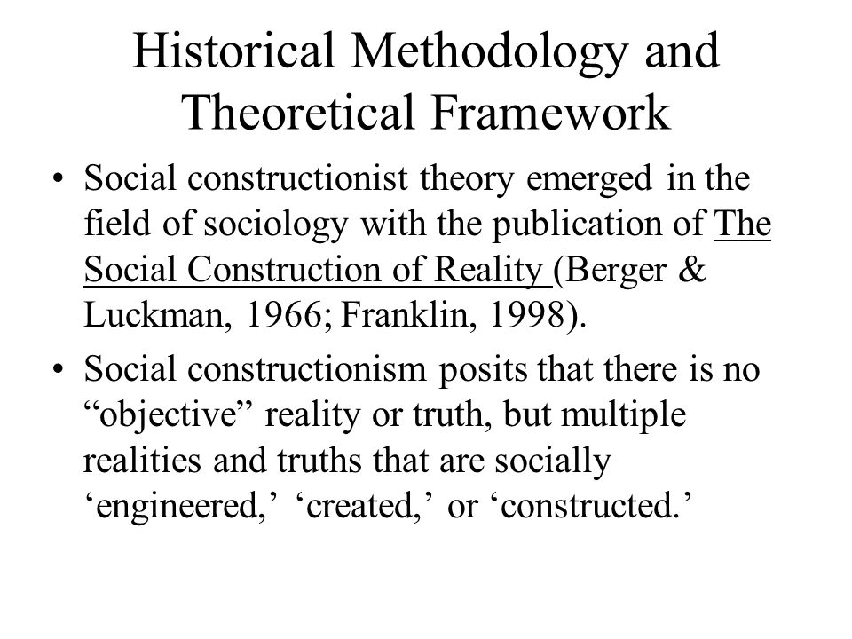 Historical Methodology and Theoretical Framework Social constructionist theory emerged in the field of sociology with the publication of The Social Construction of Reality (Berger & Luckman, 1966; Franklin, 1998).
