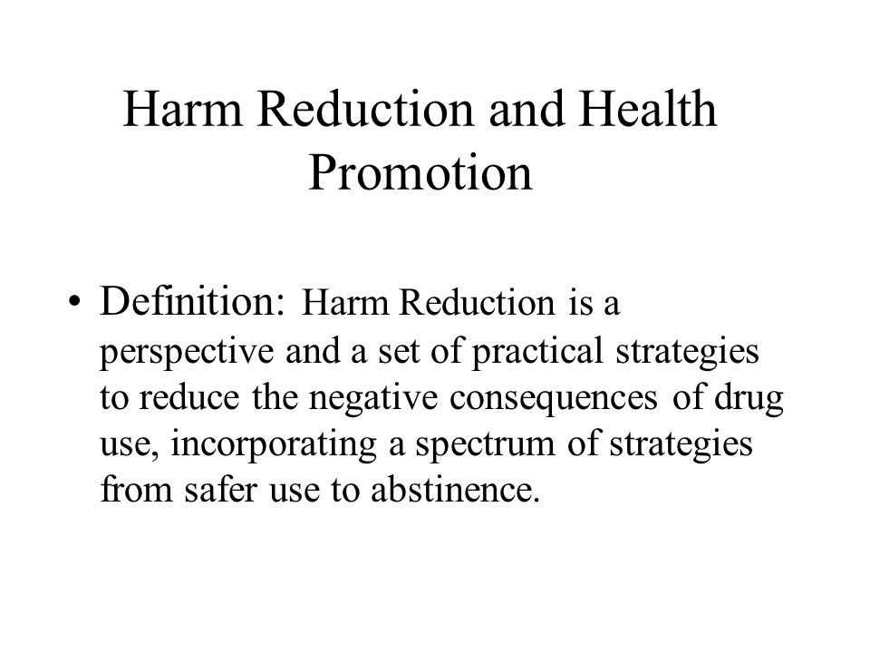 Harm Reduction and Health Promotion Definition: Harm Reduction is a perspective and a set of practical strategies to reduce the negative consequences of drug use, incorporating a spectrum of strategies from safer use to abstinence.