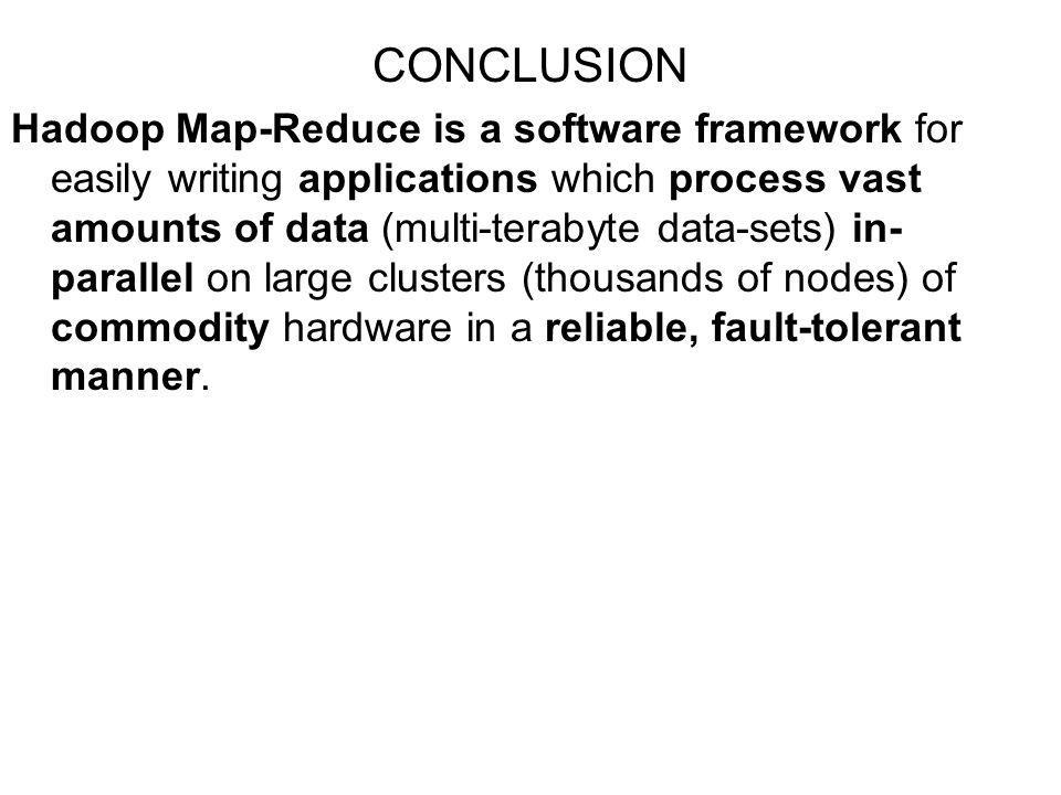 CONCLUSION Hadoop Map-Reduce is a software framework for easily writing applications which process vast amounts of data (multi-terabyte data-sets) in- parallel on large clusters (thousands of nodes) of commodity hardware in a reliable, fault-tolerant manner.