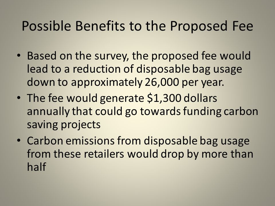 Possible Benefits to the Proposed Fee Based on the survey, the proposed fee would lead to a reduction of disposable bag usage down to approximately 26,000 per year.