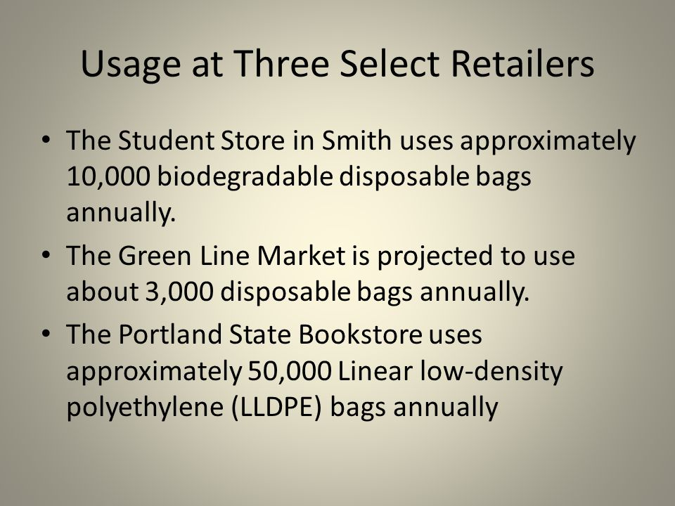 Usage at Three Select Retailers The Student Store in Smith uses approximately 10,000 biodegradable disposable bags annually.