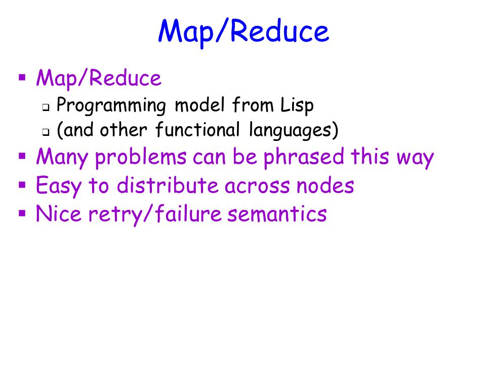 Map/Reduce  Map/Reduce  Programming model from Lisp  (and other functional languages)  Many problems can be phrased this way  Easy to distribute across nodes  Nice retry/failure semantics