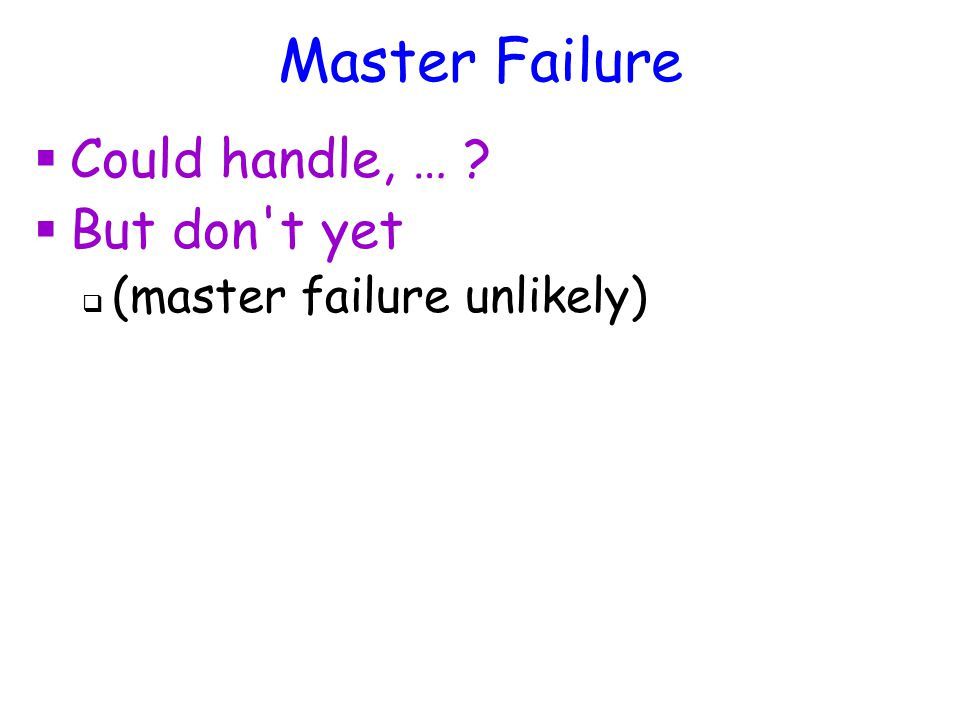 Master Failure  Could handle, …  But don t yet  (master failure unlikely)
