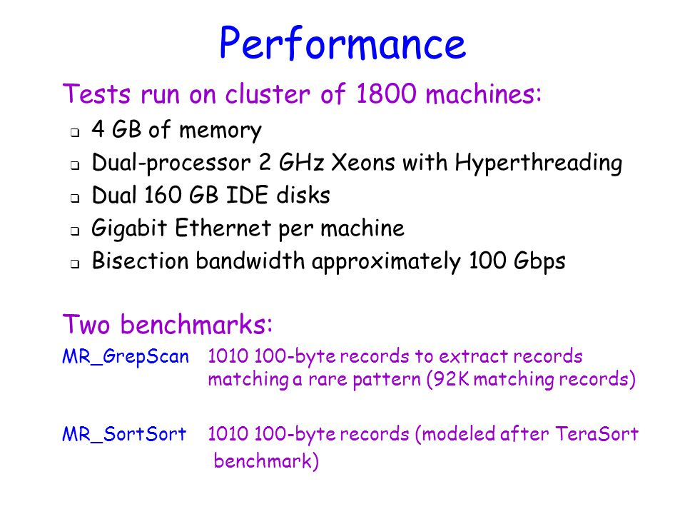 Tests run on cluster of 1800 machines:  4 GB of memory  Dual-processor 2 GHz Xeons with Hyperthreading  Dual 160 GB IDE disks  Gigabit Ethernet per machine  Bisection bandwidth approximately 100 Gbps Two benchmarks: MR_GrepScan1010 100-byte records to extract records matching a rare pattern (92K matching records) MR_SortSort 1010 100-byte records (modeled after TeraSort benchmark) Performance
