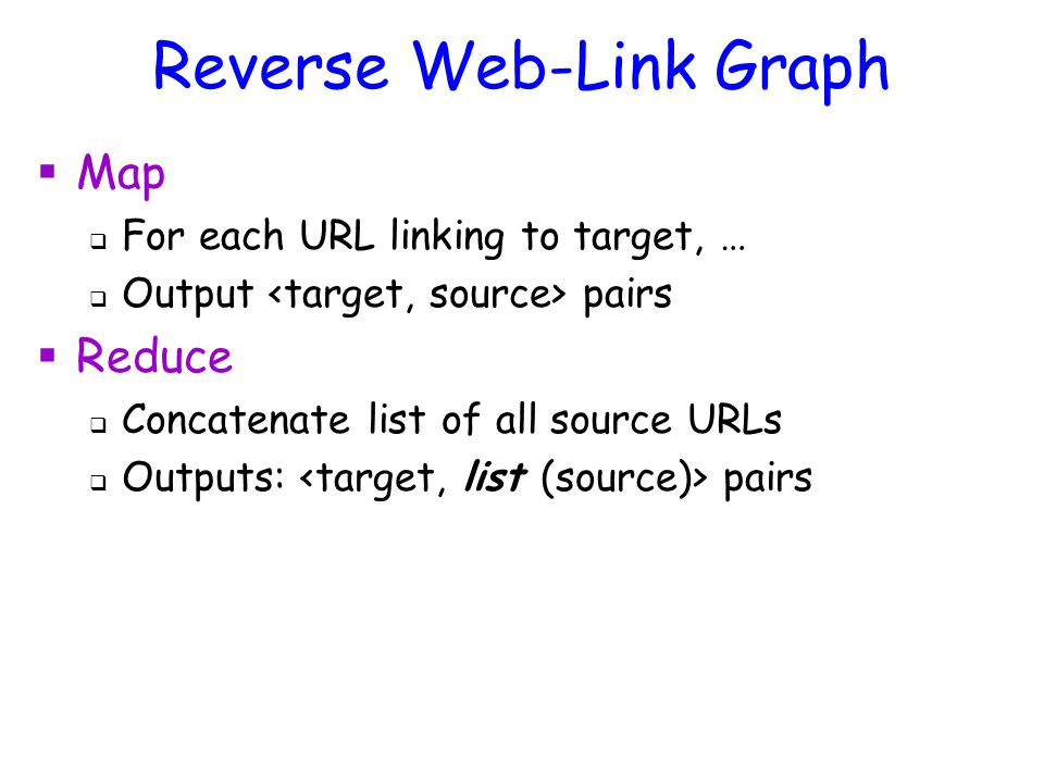 Reverse Web-Link Graph  Map  For each URL linking to target, …  Output pairs  Reduce  Concatenate list of all source URLs  Outputs: pairs