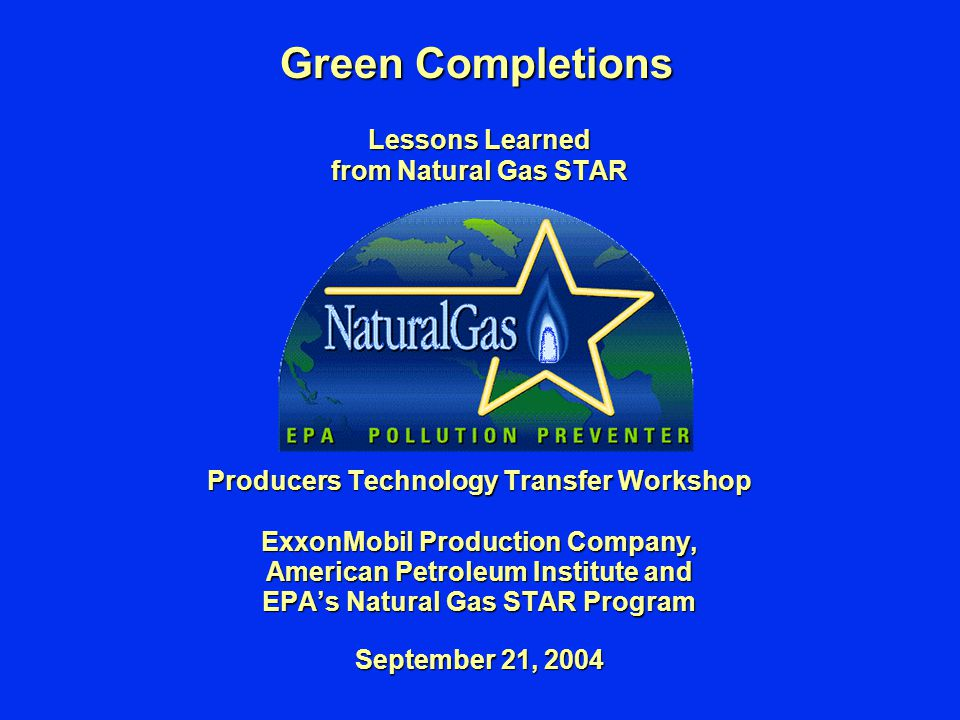 Green Completions Lessons Learned from Natural Gas STAR Producers Technology Transfer Workshop ExxonMobil Production Company, American Petroleum Institute and EPA's Natural Gas STAR Program September 21, 2004