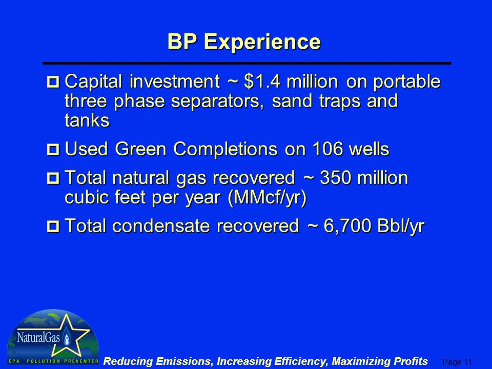 Page 11 Reducing Emissions, Increasing Efficiency, Maximizing Profits BP Experience p Capital investment ~ $1.4 million on portable three phase separators, sand traps and tanks p Used Green Completions on 106 wells p Total natural gas recovered ~ 350 million cubic feet per year (MMcf/yr) p Total condensate recovered ~ 6,700 Bbl/yr