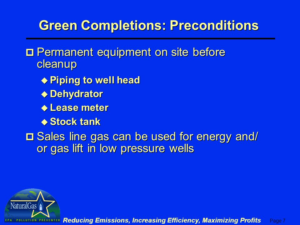 Page 7 Reducing Emissions, Increasing Efficiency, Maximizing Profits Green Completions: Preconditions p Permanent equipment on site before cleanup u Piping to well head u Dehydrator u Lease meter u Stock tank p Sales line gas can be used for energy and/ or gas lift in low pressure wells