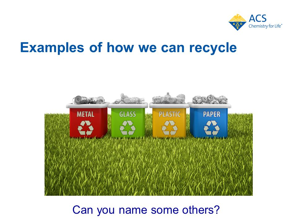 Examples of how we can recycle Can you name some others