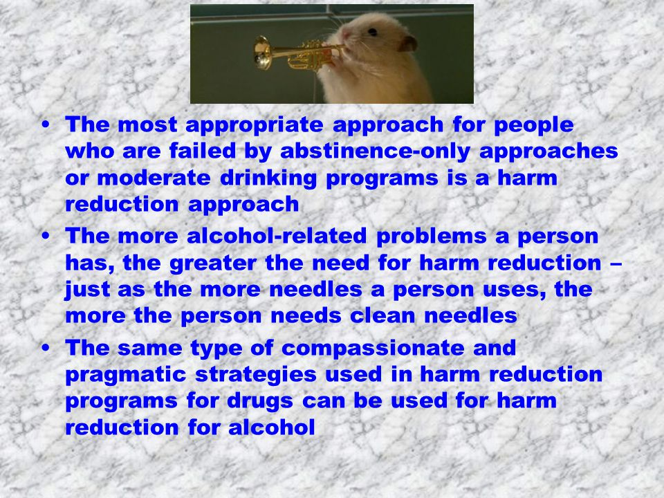 The most appropriate approach for people who are failed by abstinence-only approaches or moderate drinking programs is a harm reduction approach The more alcohol-related problems a person has, the greater the need for harm reduction – just as the more needles a person uses, the more the person needs clean needles The same type of compassionate and pragmatic strategies used in harm reduction programs for drugs can be used for harm reduction for alcohol