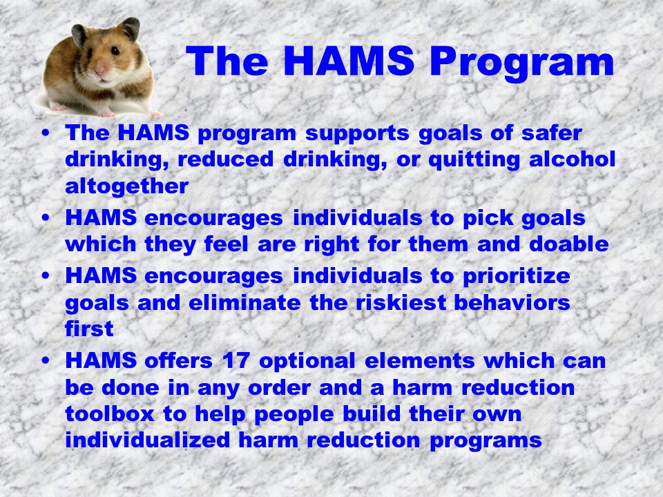 The HAMS Program The HAMS program supports goals of safer drinking, reduced drinking, or quitting alcohol altogether HAMS encourages individuals to pick goals which they feel are right for them and doable HAMS encourages individuals to prioritize goals and eliminate the riskiest behaviors first HAMS offers 17 optional elements which can be done in any order and a harm reduction toolbox to help people build their own individualized harm reduction programs