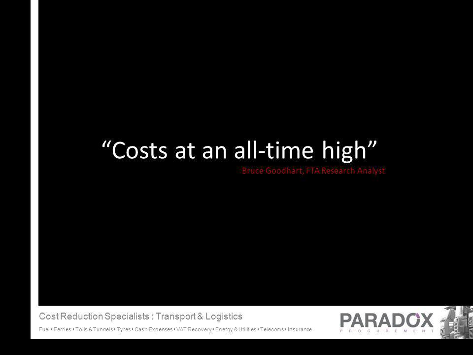 Costs at an all-time high Bruce Goodhart, FTA Research Analyst C Cost Reduction Specialists : Transport & Logistics Fuel Ferries Tolls & Tunnels Tyres Cash Expenses VAT Recovery Energy & Utilities Telecoms Insurance