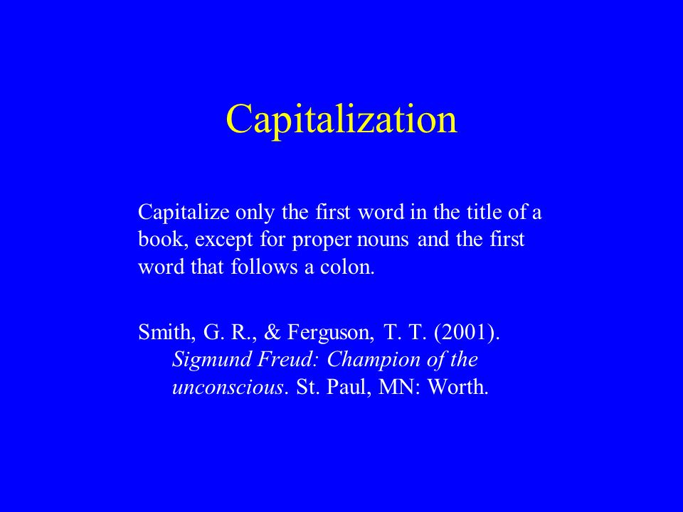 Capitalization Capitalize only the first word in the title of a book, except for proper nouns and the first word that follows a colon.