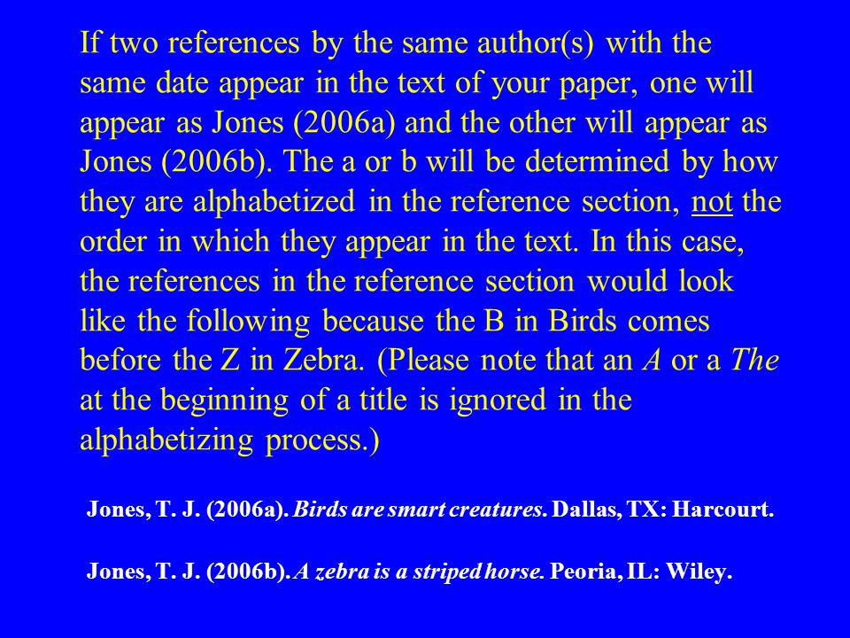If two references by the same author(s) with the same date appear in the text of your paper, one will appear as Jones (2006a) and the other will appear as Jones (2006b).