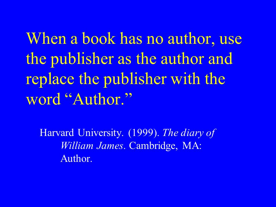 When a book has no author, use the publisher as the author and replace the publisher with the word Author. Harvard University.