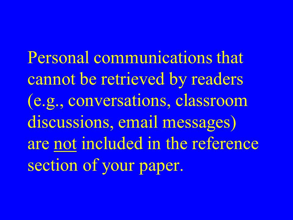Personal communications that cannot be retrieved by readers (e.g., conversations, classroom discussions, email messages) are not included in the reference section of your paper.