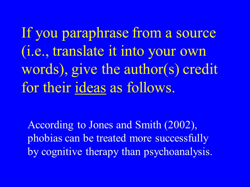 If you paraphrase from a source (i.e., translate it into your own words), give the author(s) credit for their ideas as follows.