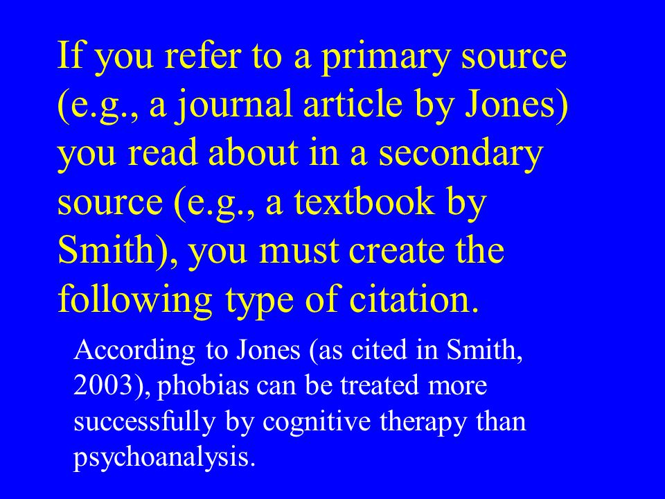 If you refer to a primary source (e.g., a journal article by Jones) you read about in a secondary source (e.g., a textbook by Smith), you must create the following type of citation.