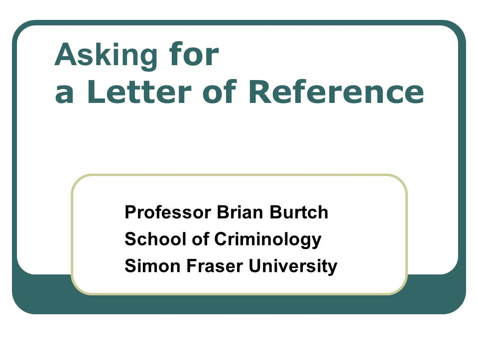 Asking for a Letter of Reference Professor Brian Burtch School of Criminology Simon Fraser University