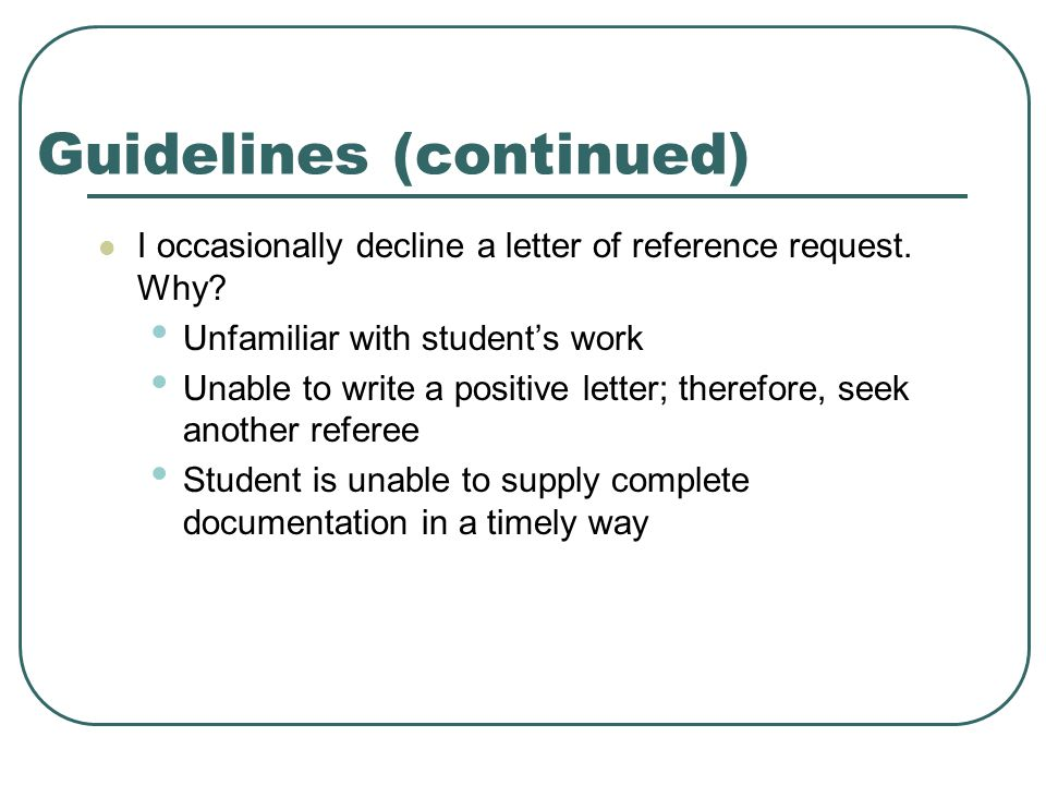 Guidelines (continued) I occasionally decline a letter of reference request.