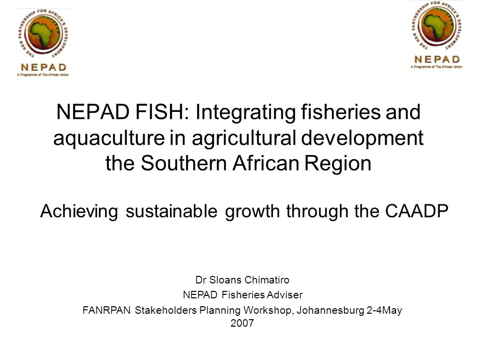 Achieving sustainable growth through the CAADP Dr Sloans Chimatiro NEPAD Fisheries Adviser FANRPAN Stakeholders Planning Workshop, Johannesburg 2-4May 2007 NEPAD FISH: Integrating fisheries and aquaculture in agricultural development the Southern African Region