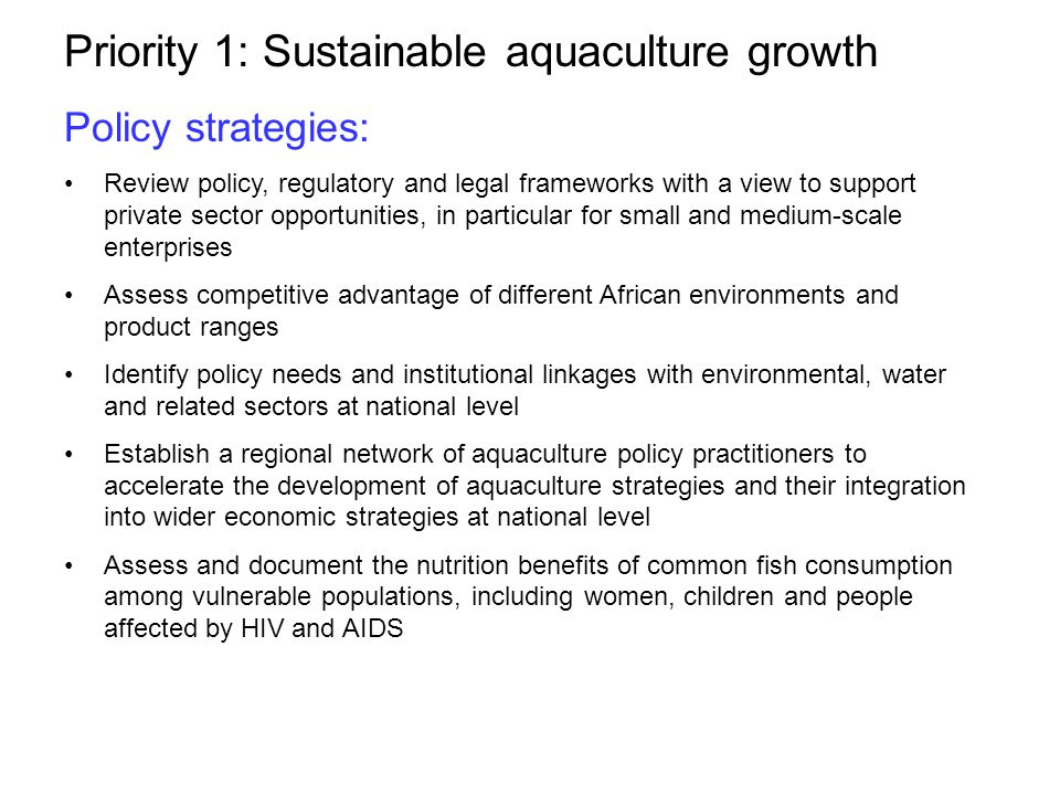 Priority 1: Sustainable aquaculture growth Policy strategies: Review policy, regulatory and legal frameworks with a view to support private sector opportunities, in particular for small and medium-scale enterprises Assess competitive advantage of different African environments and product ranges Identify policy needs and institutional linkages with environmental, water and related sectors at national level Establish a regional network of aquaculture policy practitioners to accelerate the development of aquaculture strategies and their integration into wider economic strategies at national level Assess and document the nutrition benefits of common fish consumption among vulnerable populations, including women, children and people affected by HIV and AIDS