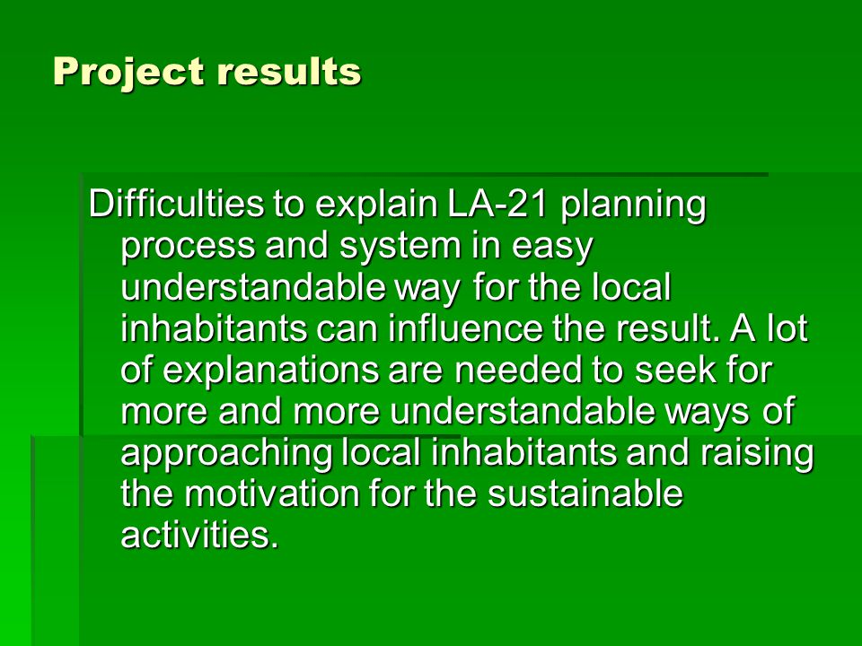 Project results Difficulties to explain LA-21 planning process and system in easy understandable way for the local inhabitants can influence the result.