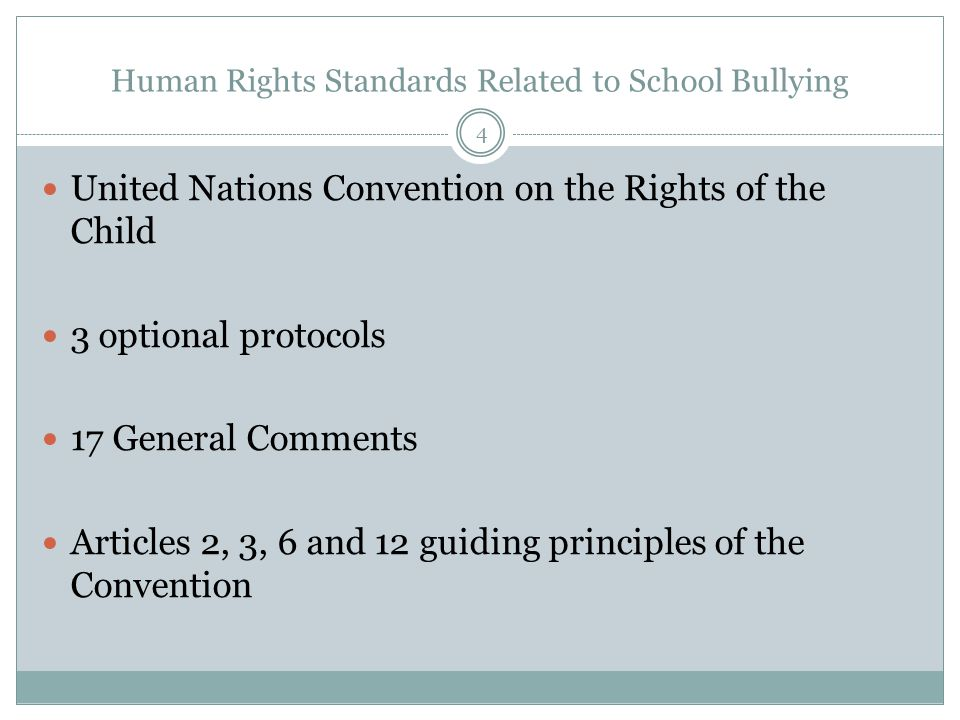 Human Rights Standards Related to School Bullying United Nations Convention on the Rights of the Child 3 optional protocols 17 General Comments Articles 2, 3, 6 and 12 guiding principles of the Convention 4