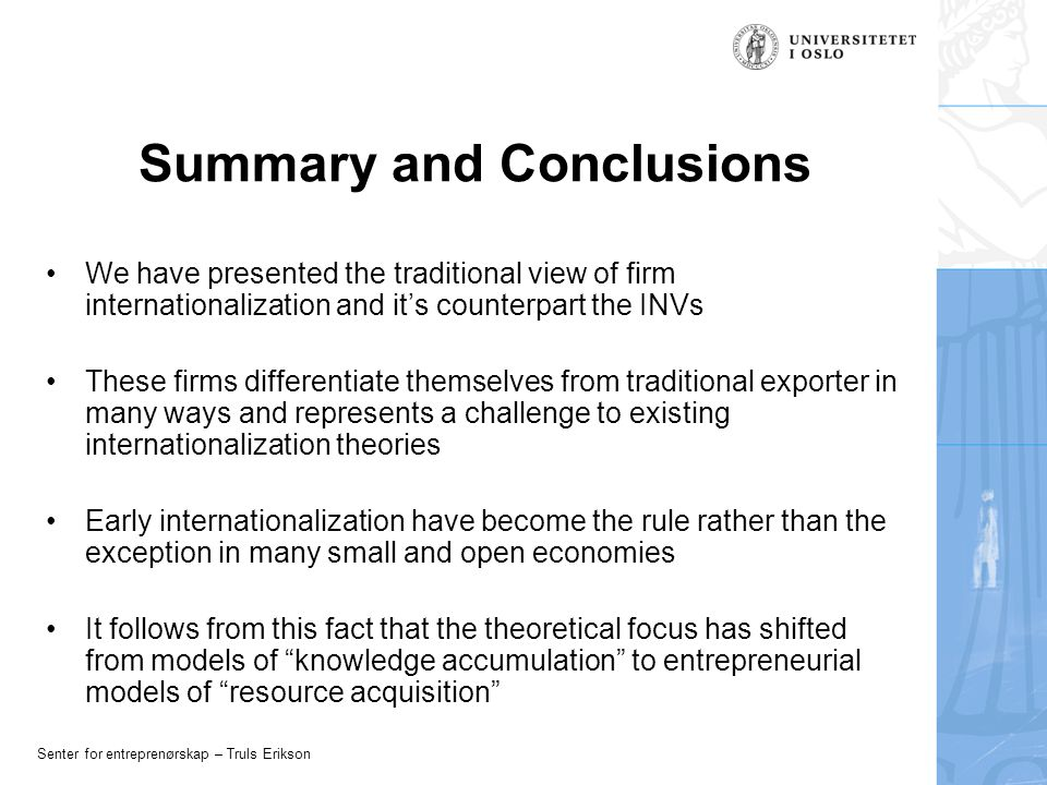 Senter for entreprenørskap – Truls Erikson Summary and Conclusions We have presented the traditional view of firm internationalization and it's counterpart the INVs These firms differentiate themselves from traditional exporter in many ways and represents a challenge to existing internationalization theories Early internationalization have become the rule rather than the exception in many small and open economies It follows from this fact that the theoretical focus has shifted from models of knowledge accumulation to entrepreneurial models of resource acquisition