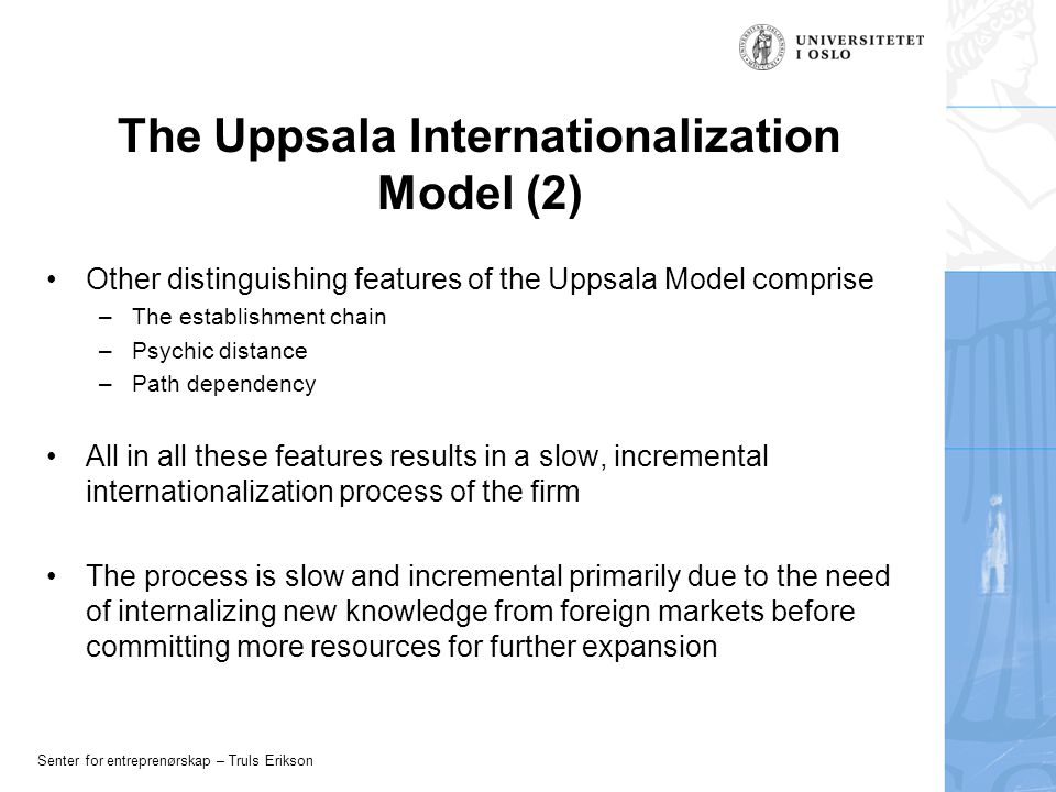 Senter for entreprenørskap – Truls Erikson The Uppsala Internationalization Model (2) Other distinguishing features of the Uppsala Model comprise –The establishment chain –Psychic distance –Path dependency All in all these features results in a slow, incremental internationalization process of the firm The process is slow and incremental primarily due to the need of internalizing new knowledge from foreign markets before committing more resources for further expansion
