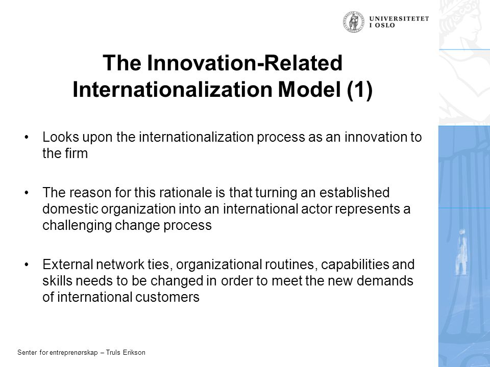 Senter for entreprenørskap – Truls Erikson The Innovation-Related Internationalization Model (1) Looks upon the internationalization process as an innovation to the firm The reason for this rationale is that turning an established domestic organization into an international actor represents a challenging change process External network ties, organizational routines, capabilities and skills needs to be changed in order to meet the new demands of international customers