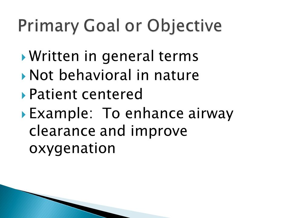  Written in general terms  Not behavioral in nature  Patient centered  Example: To enhance airway clearance and improve oxygenation