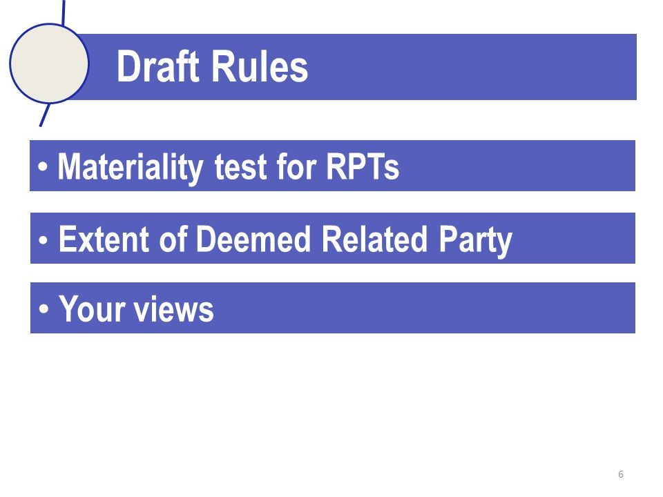 6 Draft Rules Materiality test for RPTs Extent of Deemed Related Party Your views