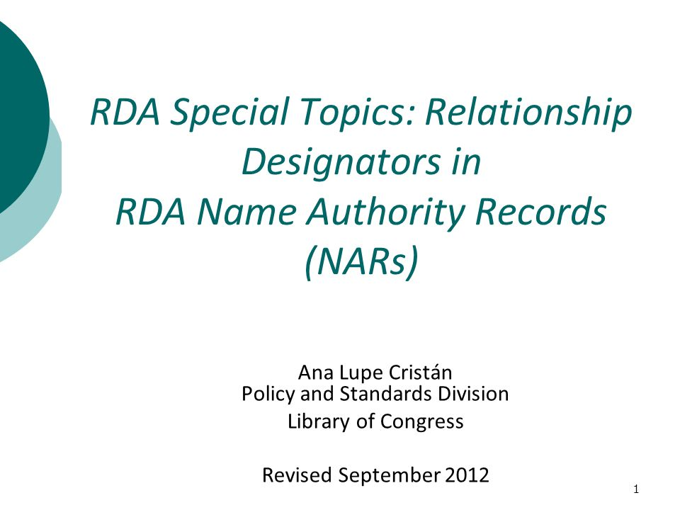 1 Ana Lupe Cristán Policy and Standards Division Library of Congress Revised September 2012 RDA Special Topics: Relationship Designators in RDA Name Authority Records (NARs)