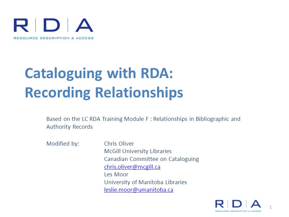 Cataloguing with RDA: Recording Relationships Based on the LC RDA Training Module F : Relationships in Bibliographic and Authority Records Modified by: Chris Oliver McGill University Libraries Canadian Committee on Cataloguing chris.oliver@mcgill.ca Les Moor University of Manitoba Libraries leslie.moor@umanitoba.ca 1