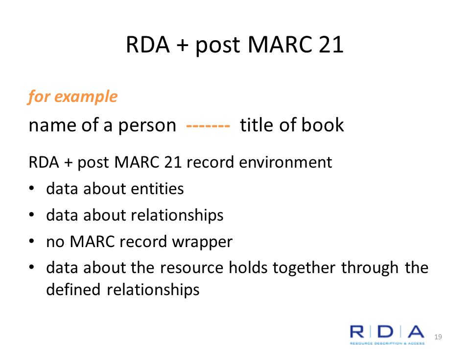 RDA + post MARC 21 for example name of a person ------- title of book RDA + post MARC 21 record environment data about entities data about relationships no MARC record wrapper data about the resource holds together through the defined relationships 19