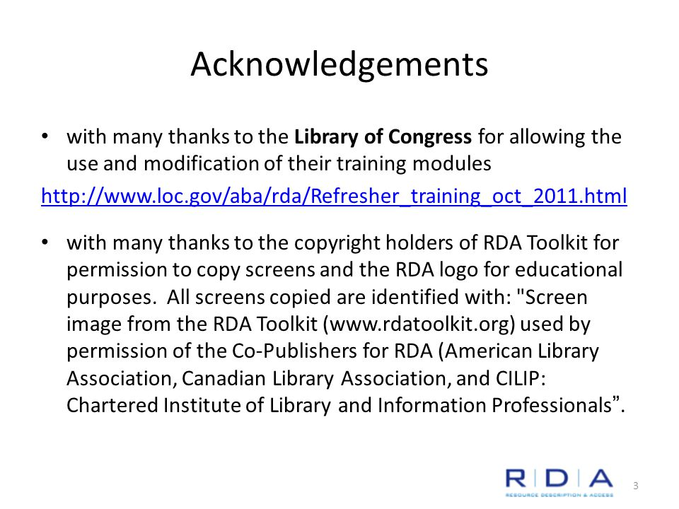 Acknowledgements with many thanks to the Library of Congress for allowing the use and modification of their training modules http://www.loc.gov/aba/rda/Refresher_training_oct_2011.html with many thanks to the copyright holders of RDA Toolkit for permission to copy screens and the RDA logo for educational purposes.