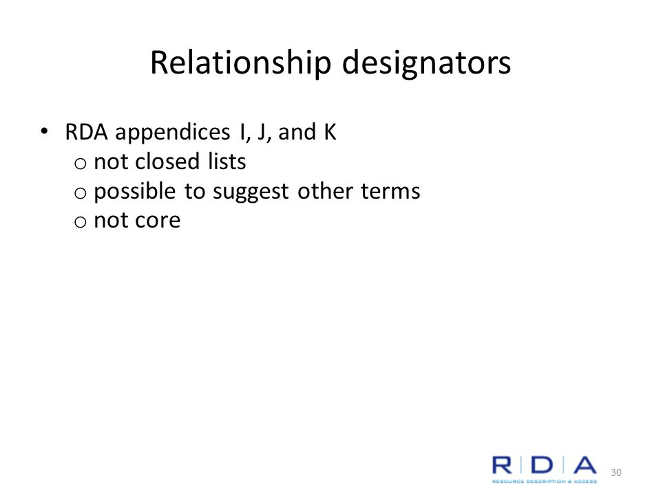 Relationship designators RDA appendices I, J, and K o not closed lists o possible to suggest other terms o not core 30