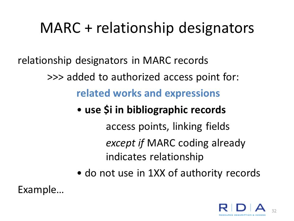 MARC + relationship designators relationship designators in MARC records >>> added to authorized access point for: related works and expressions use $i in bibliographic records access points, linking fields except if MARC coding already indicates relationship do not use in 1XX of authority records Example… 32