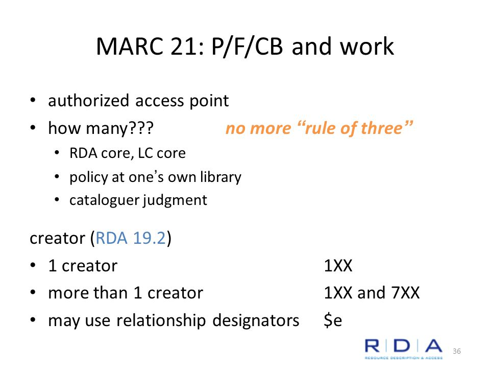 MARC 21: P/F/CB and work authorized access point how many no more rule of three RDA core, LC core policy at one's own library cataloguer judgment creator (RDA 19.2) 1 creator1XX more than 1 creator1XX and 7XX may use relationship designators$e 36