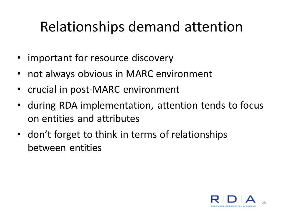 Relationships demand attention important for resource discovery not always obvious in MARC environment crucial in post-MARC environment during RDA implementation, attention tends to focus on entities and attributes don't forget to think in terms of relationships between entities 56