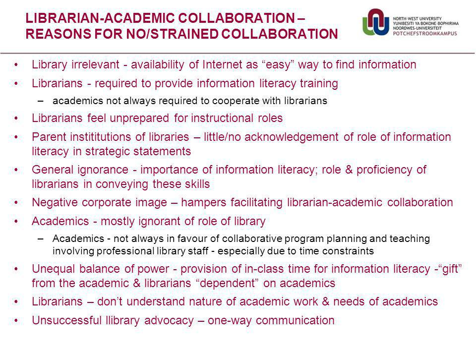 Library irrelevant - availability of Internet as easy way to find information Librarians - required to provide information literacy training –academics not always required to cooperate with librarians Librarians feel unprepared for instructional roles Parent instititutions of libraries – little/no acknowledgement of role of information literacy in strategic statements General ignorance - importance of information literacy; role & proficiency of librarians in conveying these skills Negative corporate image – hampers facilitating librarian-academic collaboration Academics - mostly ignorant of role of library –Academics - not always in favour of collaborative program planning and teaching involving professional library staff - especially due to time constraints Unequal balance of power - provision of in-class time for information literacy - gift from the academic & librarians dependent on academics Librarians – don't understand nature of academic work & needs of academics Unsuccessful llibrary advocacy – one-way communication LIBRARIAN-ACADEMIC COLLABORATION – REASONS FOR NO/STRAINED COLLABORATION