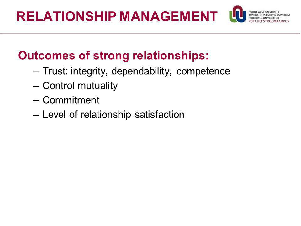 RELATIONSHIP MANAGEMENT Outcomes of strong relationships: –Trust: integrity, dependability, competence –Control mutuality –Commitment –Level of relationship satisfaction