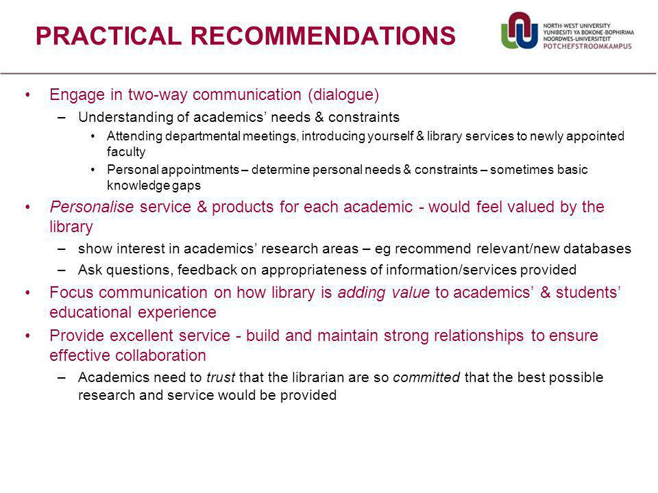 Engage in two-way communication (dialogue) –Understanding of academics' needs & constraints Attending departmental meetings, introducing yourself & library services to newly appointed faculty Personal appointments – determine personal needs & constraints – sometimes basic knowledge gaps Personalise service & products for each academic - would feel valued by the library –show interest in academics' research areas – eg recommend relevant/new databases –Ask questions, feedback on appropriateness of information/services provided Focus communication on how library is adding value to academics' & students' educational experience Provide excellent service - build and maintain strong relationships to ensure effective collaboration –Academics need to trust that the librarian are so committed that the best possible research and service would be provided PRACTICAL RECOMMENDATIONS