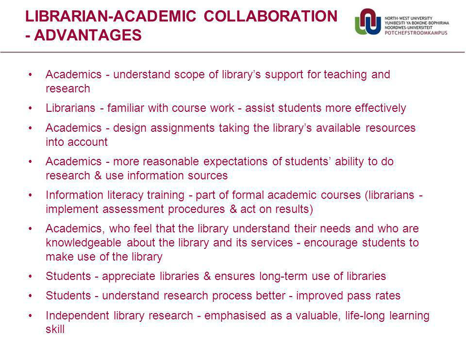 LIBRARIAN-ACADEMIC COLLABORATION - ADVANTAGES Academics - understand scope of library's support for teaching and research Librarians - familiar with course work - assist students more effectively Academics - design assignments taking the library's available resources into account Academics - more reasonable expectations of students' ability to do research & use information sources Information literacy training - part of formal academic courses (librarians - implement assessment procedures & act on results) Academics, who feel that the library understand their needs and who are knowledgeable about the library and its services - encourage students to make use of the library Students - appreciate libraries & ensures long-term use of libraries Students - understand research process better - improved pass rates Independent library research - emphasised as a valuable, life-long learning skill