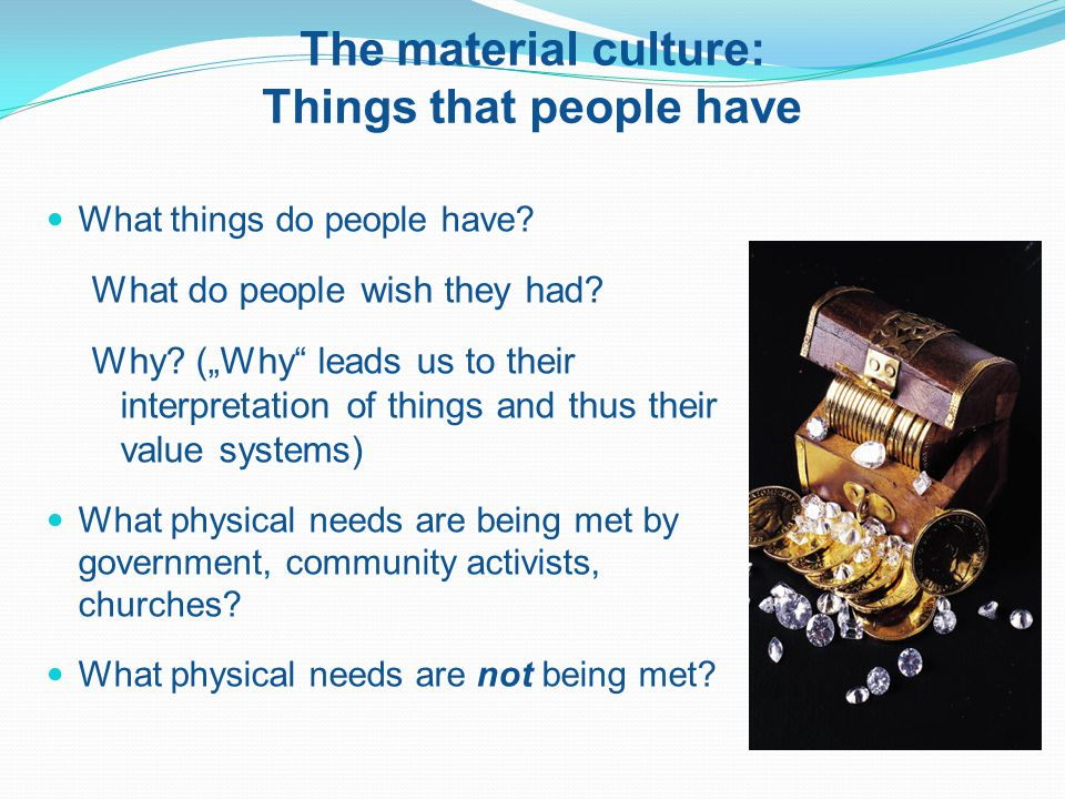 The material culture: Things that people have What things do people have.