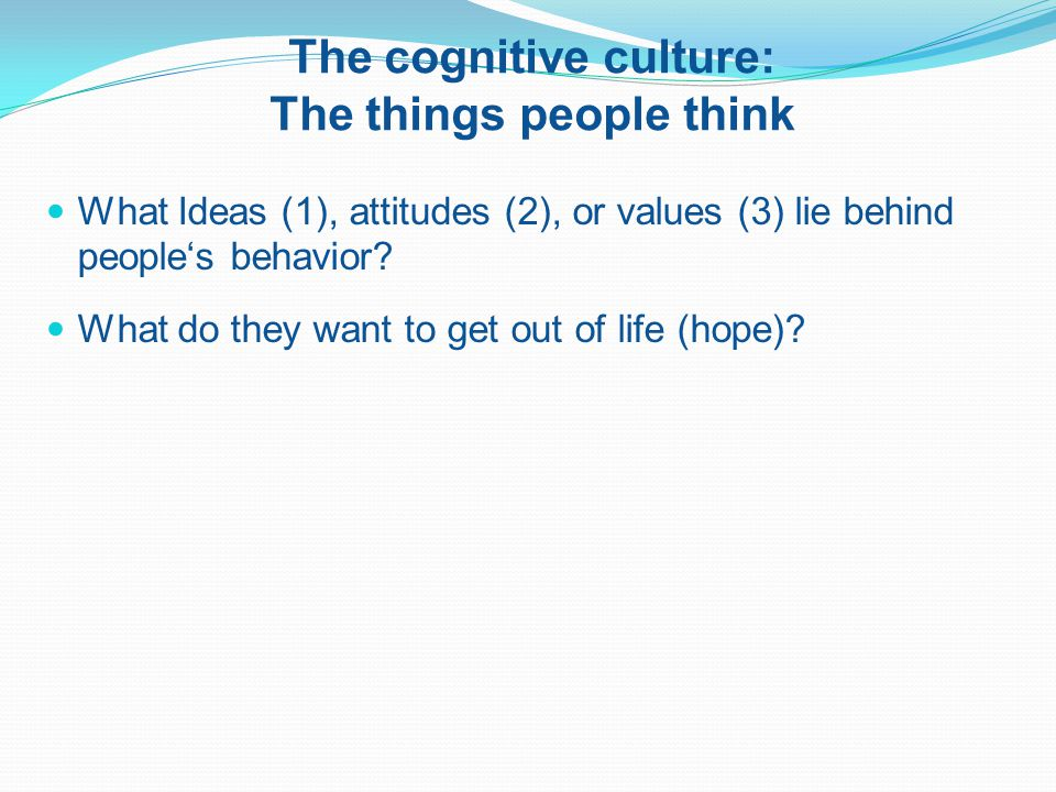 The cognitive culture: The things people think What Ideas (1), attitudes (2), or values (3) lie behind people's behavior.