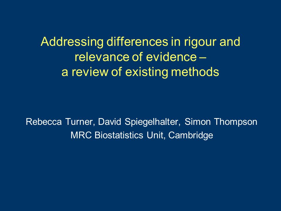 Addressing differences in rigour and relevance of evidence – a review of existing methods Rebecca Turner, David Spiegelhalter, Simon Thompson MRC Biostatistics Unit, Cambridge