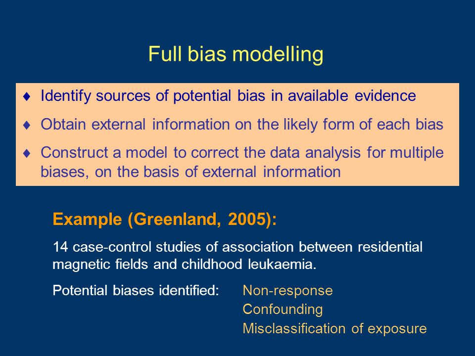 Full bias modelling  Identify sources of potential bias in available evidence  Obtain external information on the likely form of each bias  Construct a model to correct the data analysis for multiple biases, on the basis of external information Example (Greenland, 2005): 14 case-control studies of association between residential magnetic fields and childhood leukaemia.