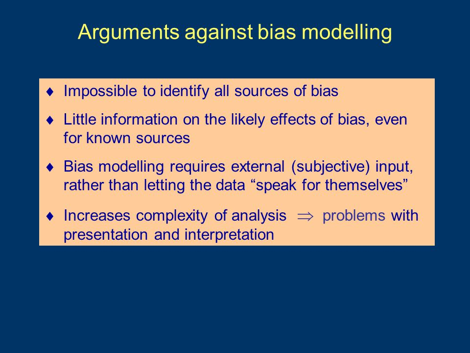 Arguments against bias modelling  Impossible to identify all sources of bias  Little information on the likely effects of bias, even for known sources  Bias modelling requires external (subjective) input, rather than letting the data speak for themselves  Increases complexity of analysis  problems with presentation and interpretation